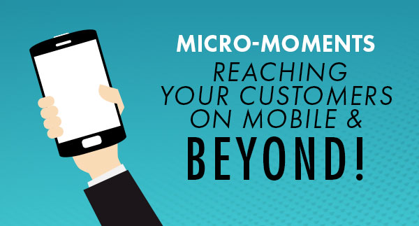 Micro-moments: Reaching Your Customers on Mobile & Beyond
